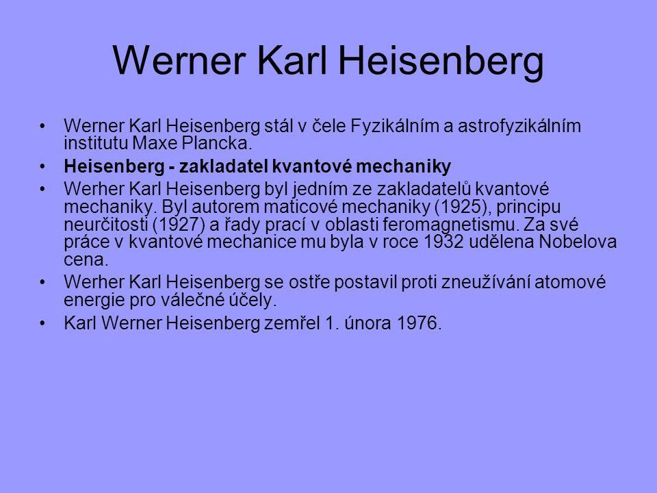 Werner Karl Heisenberg Werner Karl Heisenberg stál v čele Fyzikálním a astrofyzikálním institutu Maxe Plancka. Heisenberg - zakladatel kvantové mechan