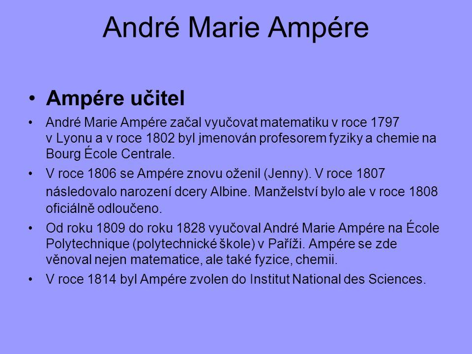 André Marie Ampére Ampére učitel André Marie Ampére začal vyučovat matematiku v roce 1797 v Lyonu a v roce 1802 byl jmenován profesorem fyziky a chemi