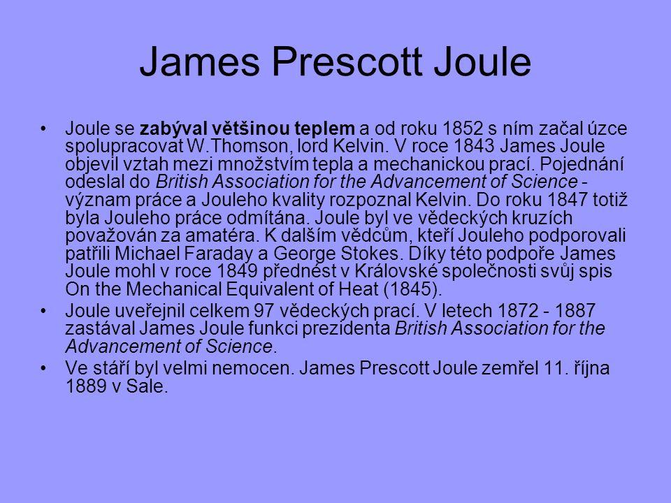 James Prescott Joule Joule se zabýval většinou teplem a od roku 1852 s ním začal úzce spolupracovat W.Thomson, lord Kelvin. V roce 1843 James Joule ob