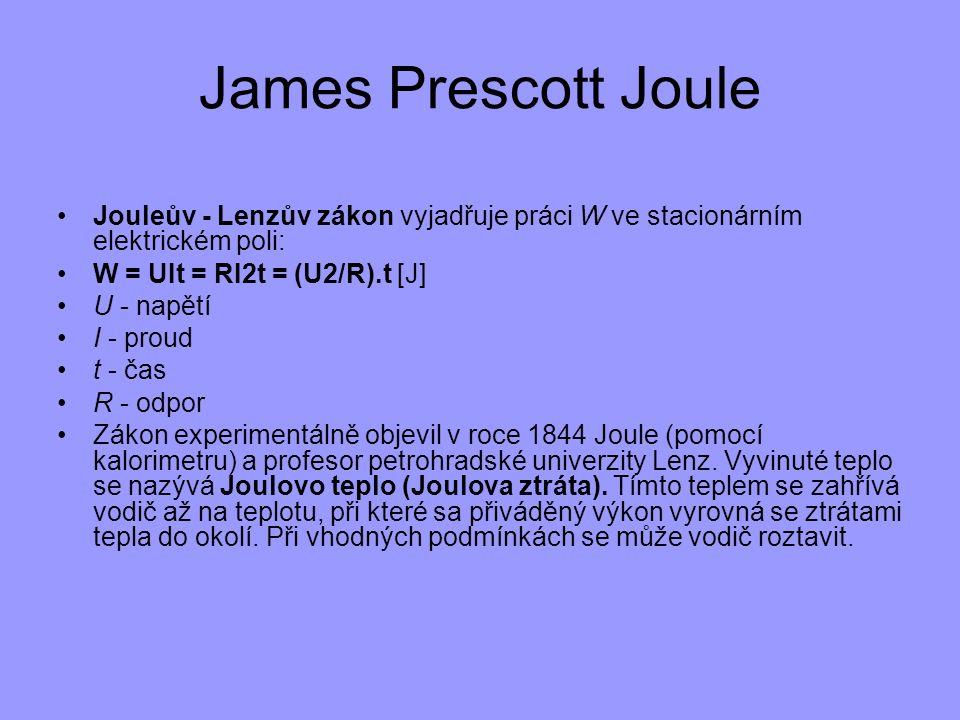 James Prescott Joule Jouleův - Lenzův zákon vyjadřuje práci W ve stacionárním elektrickém poli: W = UIt = RI2t = (U2/R).t [J] U - napětí I - proud t -