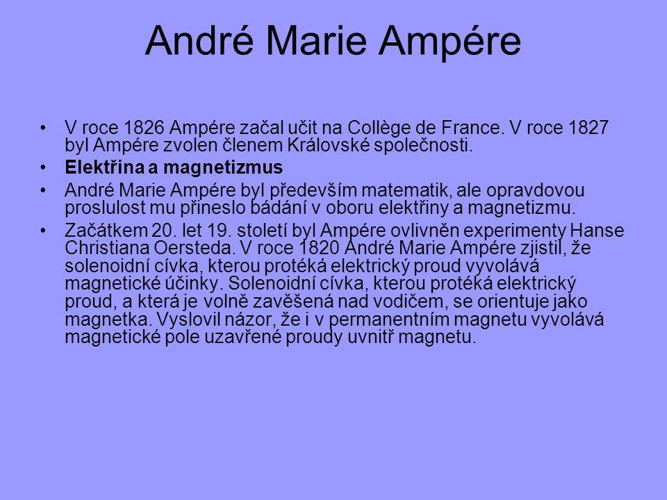 André Marie Ampére V roce 1826 Ampére začal učit na Collège de France. V roce 1827 byl Ampére zvolen členem Královské společnosti. Elektřina a magneti
