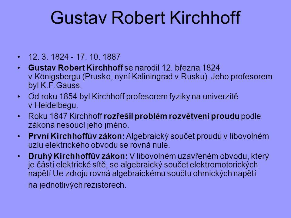 12. 3. 1824 - 17. 10. 1887 Gustav Robert Kirchhoff se narodil 12. března 1824 v Königsbergu (Prusko, nyní Kaliningrad v Rusku). Jeho profesorem byl K.