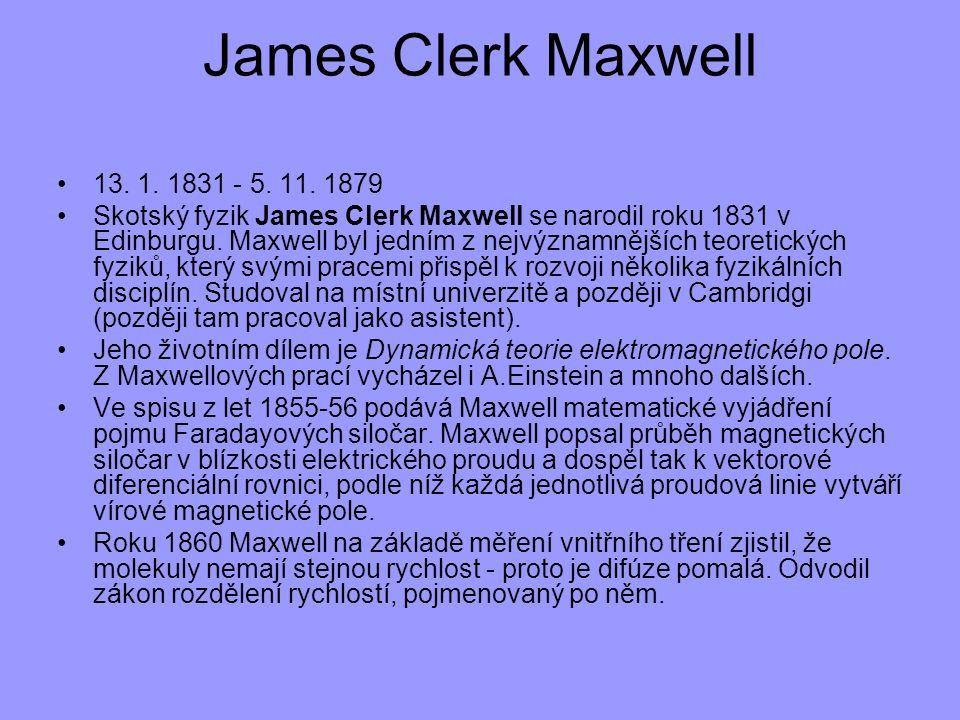 13. 1. 1831 - 5. 11. 1879 Skotský fyzik James Clerk Maxwell se narodil roku 1831 v Edinburgu. Maxwell byl jedním z nejvýznamnějších teoretických fyzik