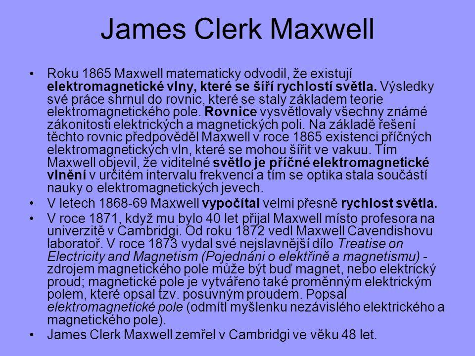 James Clerk Maxwell Roku 1865 Maxwell matematicky odvodil, že existují elektromagnetické vlny, které se šíří rychlostí světla. Výsledky své práce shrn