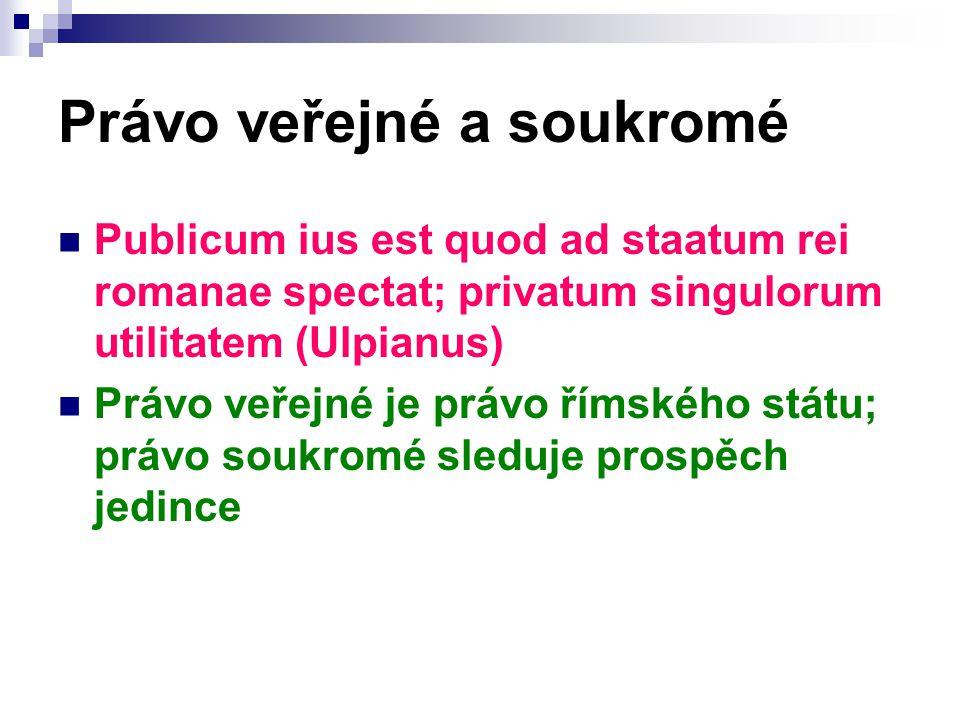 Právo veřejné a soukromé Publicum ius est quod ad staatum rei romanae spectat; privatum singulorum utilitatem (Ulpianus) Právo veřejné je právo římského státu; právo soukromé sleduje prospěch jedince
