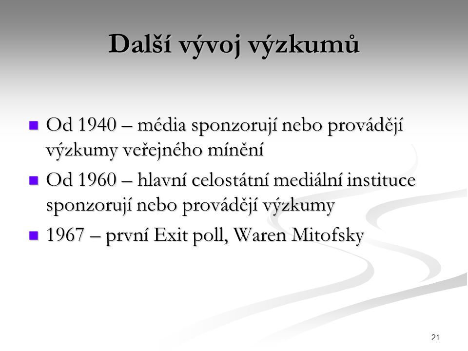 21 Další vývoj výzkumů Od 1940 – média sponzorují nebo provádějí výzkumy veřejného mínění Od 1940 – média sponzorují nebo provádějí výzkumy veřejného