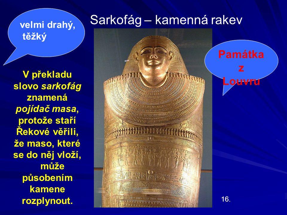 16. Sarkofág – kamenná rakev Památka z Louvru V překladu slovo sarkofág znamená pojídač masa, protože staří Řekové věřili, že maso, které se do něj vl