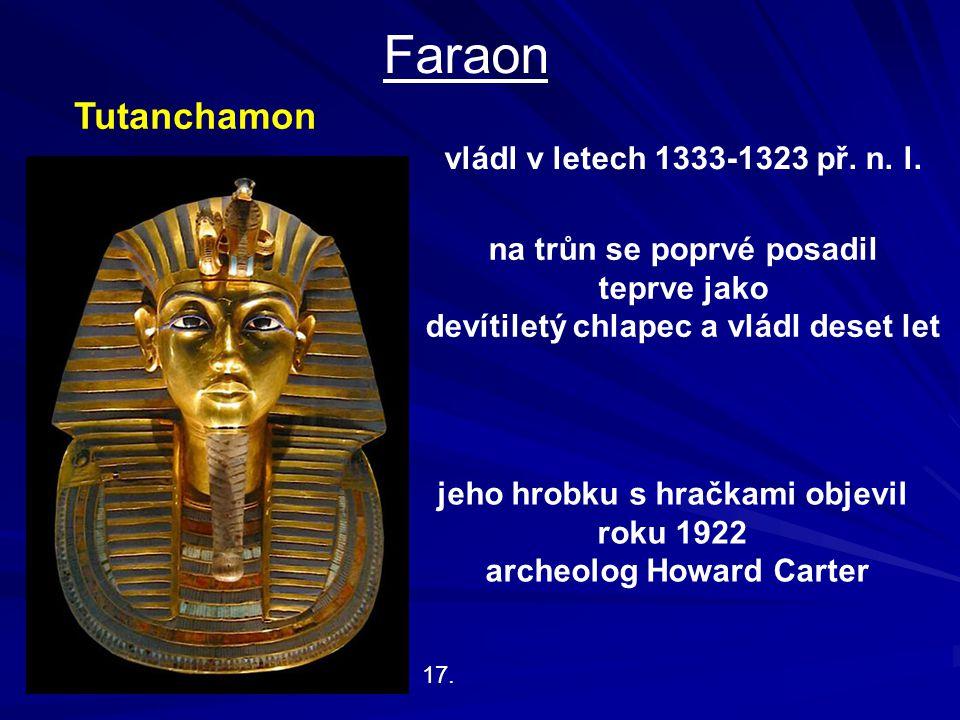 Faraon 17. Tutanchamon vládl v letech 1333-1323 př. n. l. na trůn se poprvé posadil teprve jako devítiletý chlapec a vládl deset let jeho hrobku s hra