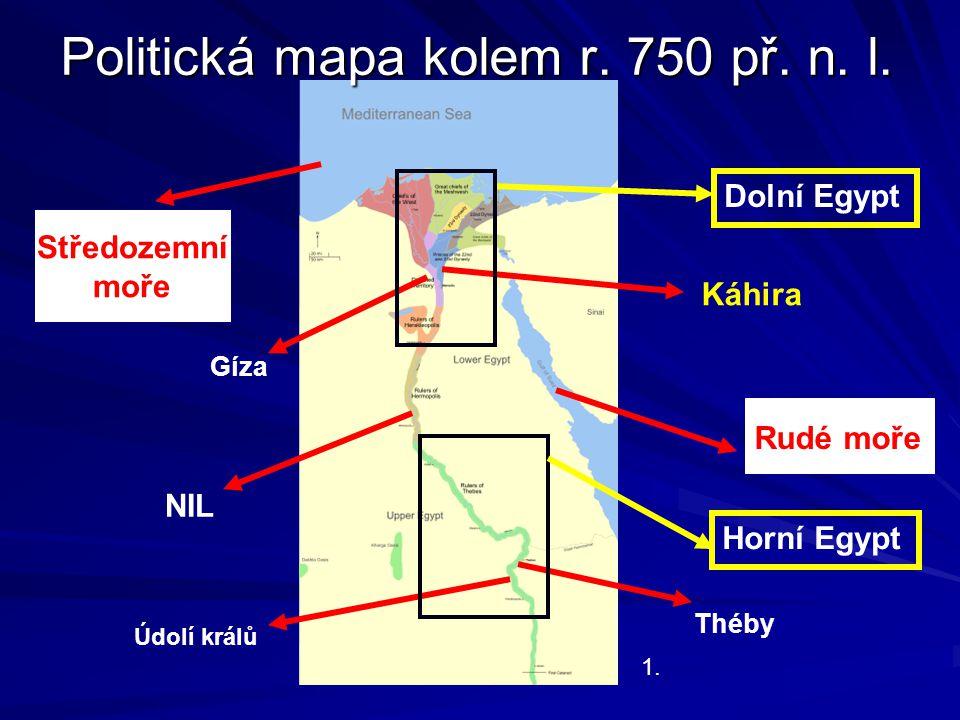 Politická mapa kolem r. 750 př. n. l. 1. Rudé moře Středozemní moře NIL Dolní Egypt Údolí králů Gíza Káhira Théby Horní Egypt