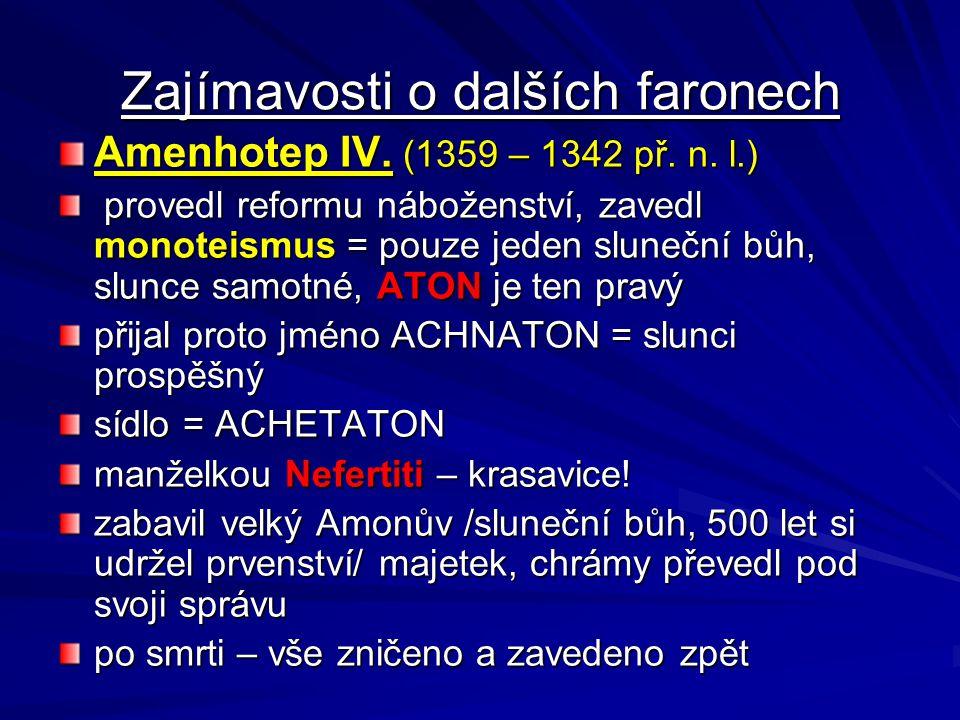 Zajímavosti o dalších faronech Amenhotep IV. (1359 – 1342 př. n. l.) provedl reformu náboženství, zavedl monoteismus = pouze jeden sluneční bůh, slunc