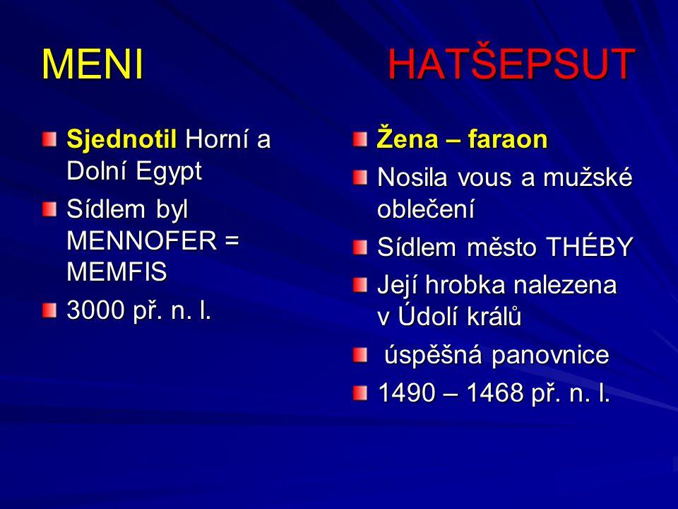 MENI HATŠEPSUT Sjednotil Horní a Dolní Egypt Sídlem byl MENNOFER = MEMFIS 3000 př. n. l. Žena – faraon Nosila vous a mužské oblečení Sídlem město THÉB