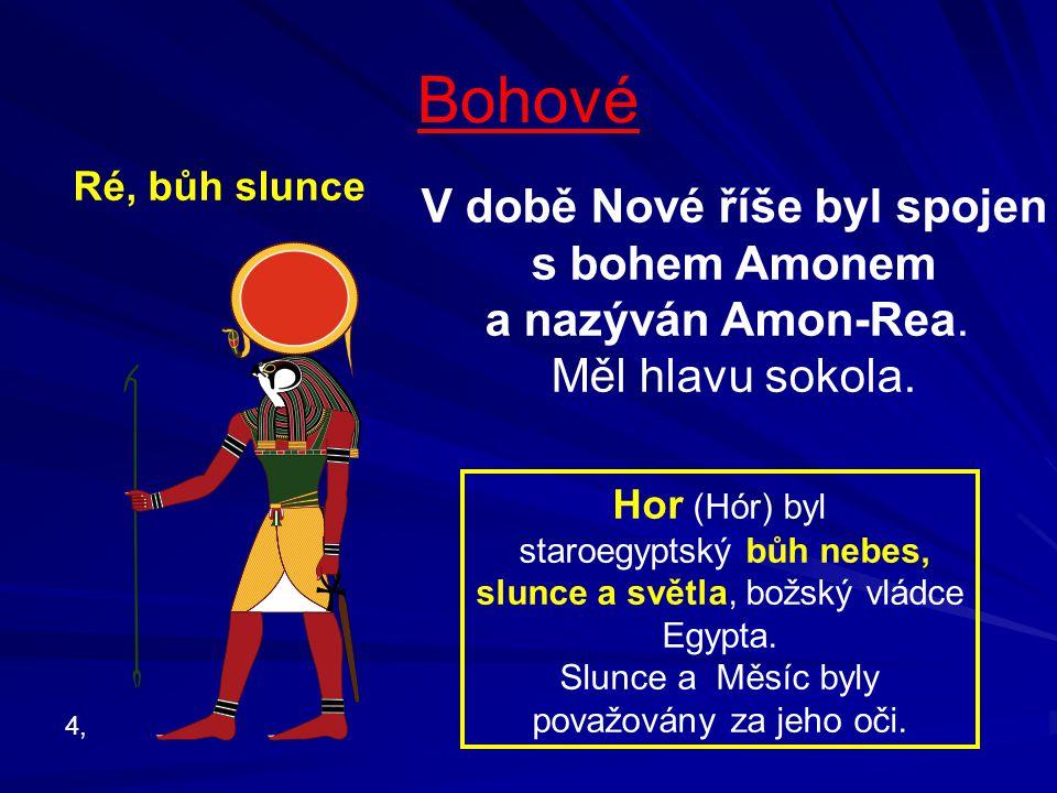 Bohové Ré, bůh slunce V době Nové říše byl spojen s bohem Amonem a nazýván Amon-Rea. Měl hlavu sokola. 4, Hor (Hór) byl staroegyptský bůh nebes, slunc