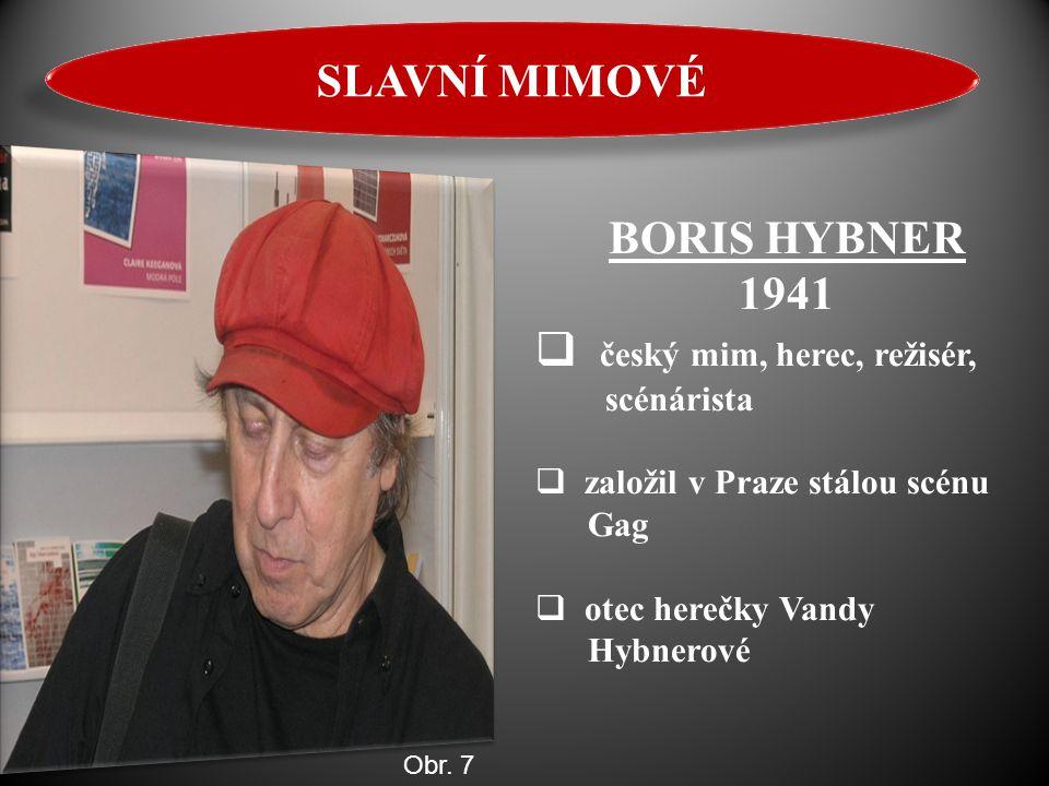 BORIS HYBNER 1941  český mim, herec, režisér, scénárista  založil v Praze stálou scénu Gag  otec herečky Vandy Hybnerové SLAVNÍ MIMOVÉ Obr. 7