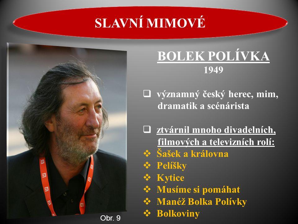 BOLEK POLÍVKA 1949  významný český herec, mim, dramatik a scénárista  ztvárnil mnoho divadelních, filmových a televizních rolí:  Šašek a královna 