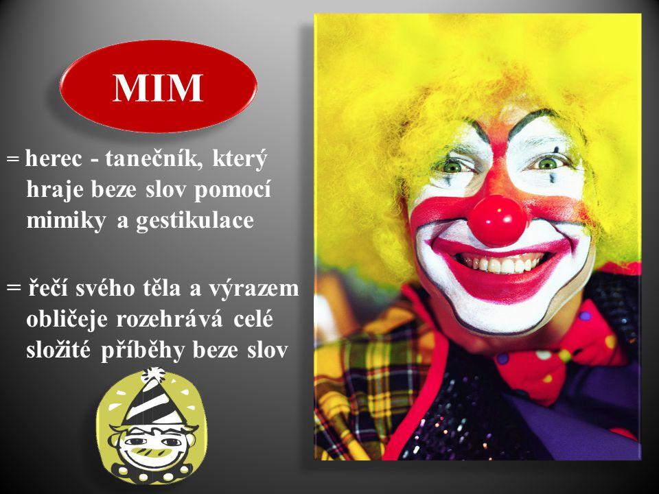 MIM = herec - tanečník, který hraje beze slov pomocí mimiky a gestikulace = řečí svého těla a výrazem obličeje rozehrává celé složité příběhy beze slo