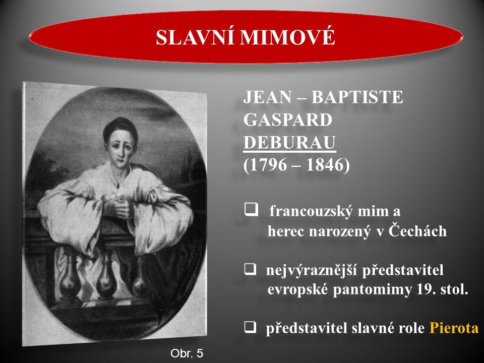 SLAVNÍ MIMOVÉ JEAN – BAPTISTE GASPARD DEBURAU (1796 – 1846)  francouzský mim a herec narozený v Čechách  nejvýraznější představitel evropské pantomi