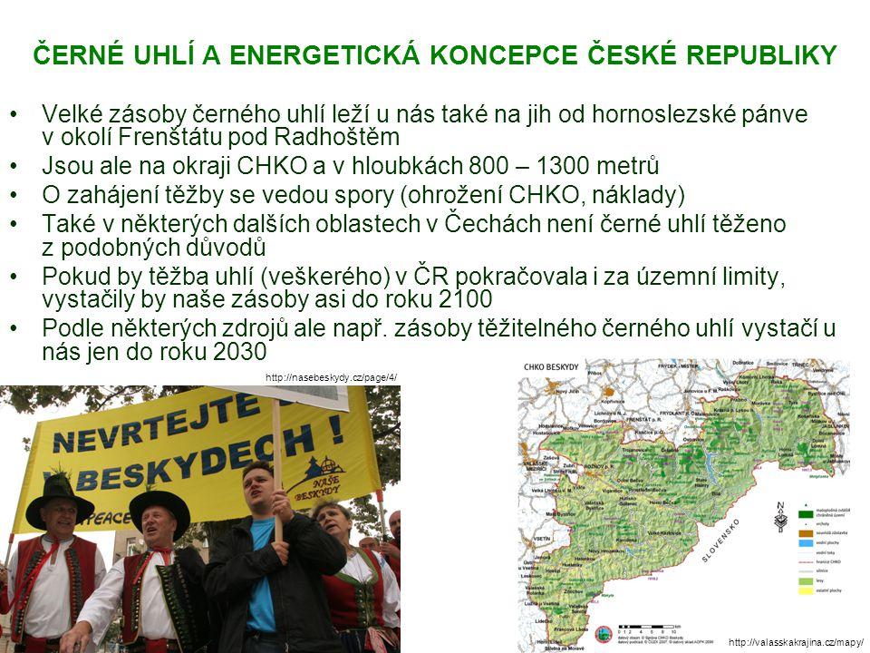 ČERNÉ UHLÍ A ENERGETICKÁ KONCEPCE ČESKÉ REPUBLIKY Velké zásoby černého uhlí leží u nás také na jih od hornoslezské pánve v okolí Frenštátu pod Radhoštěm Jsou ale na okraji CHKO a v hloubkách 800 – 1300 metrů O zahájení těžby se vedou spory (ohrožení CHKO, náklady) Také v některých dalších oblastech v Čechách není černé uhlí těženo z podobných důvodů Pokud by těžba uhlí (veškerého) v ČR pokračovala i za územní limity, vystačily by naše zásoby asi do roku 2100 Podle některých zdrojů ale např.