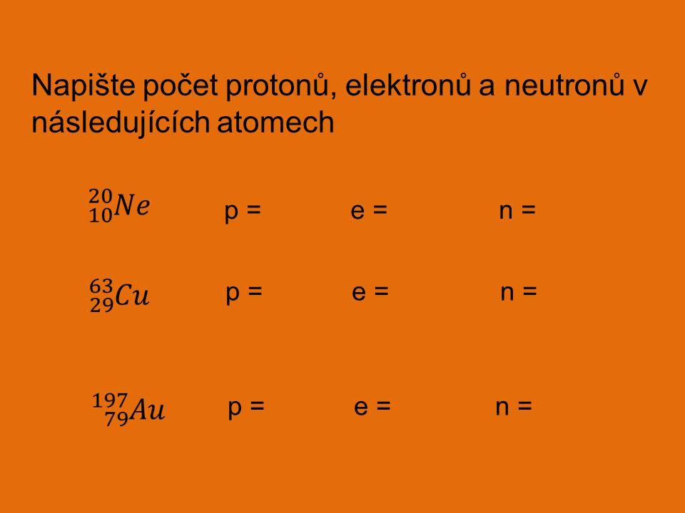 Napište počet protonů, elektronů a neutronů v následujících atomech p = e = n =