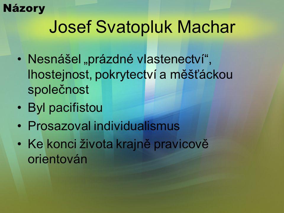 """Josef Svatopluk Machar Nesnášel """"prázdné vlastenectví , lhostejnost, pokrytectví a měšťáckou společnost Byl pacifistou Prosazoval individualismus Ke konci života krajně pravicově orientován Názory"""