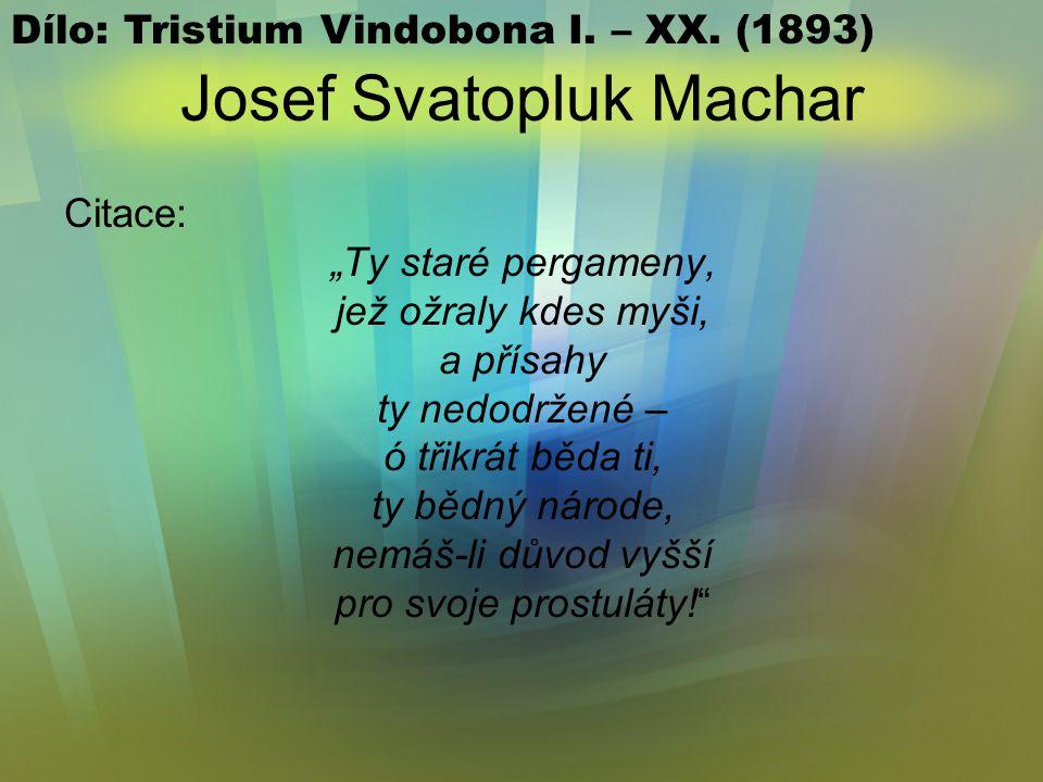 """Josef Svatopluk Machar Citace: """"Ty staré pergameny, jež ožraly kdes myši, a přísahy ty nedodržené – ó třikrát běda ti, ty bědný národe, nemáš-li důvod vyšší pro svoje prostuláty! Dílo: Tristium Vindobona I."""