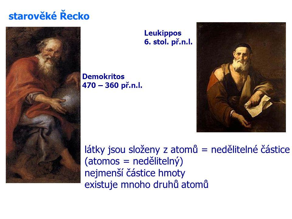 látky jsou složeny z atomů = nedělitelné částice (atomos = nedělitelný) nejmenší částice hmoty existuje mnoho druhů atomů starověké Řecko Demokritos 470 – 360 př.n.l.