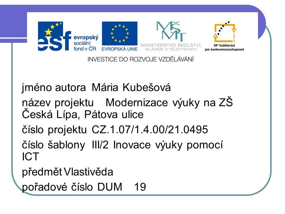 jméno autoraMária Kubešová název projektuModernizace výuky na ZŠ Česká Lípa, Pátova ulice číslo projektuCZ.1.07/1.4.00/21.0495 číslo šablonyIII/2 Inovace výuky pomocí ICT předmětVlastivěda pořadové číslo DUM19