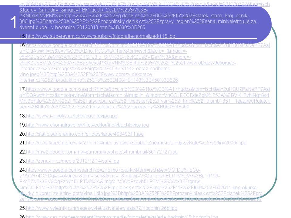1 14..https://www.google.com/search?hl=cs&q=uhersk%C3%A9+hradi%C5%A1t%C4%9B&tbm=isch&ei=zdrDU- zpJIOM7Aa93IHoBw#hl=cs&q=uhersk%C3%A9%20hradi%C5%A1t%C4%9B%20kroje&revid=931330792&tbm=isch &facrc=_&imgdii=_&imgrc=PBk1QcUR_2cyLM%253A%3B- 2KNljxIZIMvPM%3Bhttp%253A%252F%252Fg.denik.cz%252F66%252Ff5%252Fstarek_starci_kroj_denik- 380.jpg%3Bhttp%253A%252F%252Fhodoninsky.denik.cz%252Fzpravy_region%252Fserial-miniveletrhu-je-za- dvermi-bude-i-v-hodonine-20120313.html%3B380%3B285https://www.google.com/search?hl=cs&q=uhersk%C3%A9+hradi%C5%A1t%C4%9B&tbm=isch&ei=zdrDU- zpJIOM7Aa93IHoBw#hl=cs&q=uhersk%C3%A9%20hradi%C5%A1t%C4%9B%20kroje&revid=931330792&tbm=isch &facrc=_&imgdii=_&imgrc=PBk1QcUR_2cyLM%253A%3B- 2KNljxIZIMvPM%3Bhttp%253A%252F%252Fg.denik.cz%252F66%252Ff5%252Fstarek_starci_kroj_denik- 380.jpg%3Bhttp%253A%252F%252Fhodoninsky.denik.cz%252Fzpravy_region%252Fserial-miniveletrhu-je-za- dvermi-bude-i-v-hodonine-20120313.html%3B380%3B285 15.http://www.superevent.cz/www/soubory/fotografie/normalized/115.jpghttp://www.superevent.cz/www/soubory/fotografie/normalized/115.jpg 16.https://www.google.com/search?hl=cs&q=cimb%C3%A1lov%C3%A1+hudba&tbm=isch&ei=2uHDU9PaNePF7Aaj uYGQAw#hl=cs&q=v%C3%ADno+l%C3%A1hev&tbm=isch&facrc=_&imgdii=- y5cKZUsBVI2eM%3A%3BfGrfGFJ3Io_SiM%3B-y5cKZUsBVI2eM%3A&imgrc=- y5cKZUsBVI2eM%253A%3BaSkexsjPKxaVNM%3Bhttp%253A%252F%252Fwww.obrazy-dekorace- interier.cz%252Fimages%252Fbig%252F408HS1143-obraz-nadherne- vino.jpeg%3Bhttp%253A%252F%252Fwww.obrazy-dekorace- interier.cz%252Fprodukt.php%253Fp%253D408HS1143%3B450%3B526https://www.google.com/search?hl=cs&q=cimb%C3%A1lov%C3%A1+hudba&tbm=isch&ei=2uHDU9PaNePF7Aaj uYGQAw#hl=cs&q=v%C3%ADno+l%C3%A1hev&tbm=isch&facrc=_&imgdii=- y5cKZUsBVI2eM%3A%3BfGrfGFJ3Io_SiM%3B-y5cKZUsBVI2eM%3A&imgrc=- y5cKZUsBVI2eM%253A%3BaSkexsjPKxaVNM%3Bhttp%253A%252F%252Fwww.obrazy-dekorace- interier.cz%252Fimages%252Fbig%252F408HS1143-obraz-nadherne- vino.jpeg%3Bhttp%253A%252F%252Fwww.obrazy-dekorace- interier.cz%252Fprodukt.php%253Fp%253D408HS11