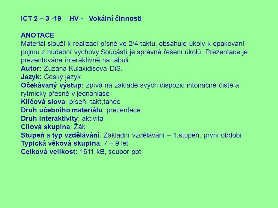 ICT 2 – 3 -19 HV - Vokální činnosti ANOTACE Materiál slouží k realizaci písně ve 2/4 taktu, obsahuje úkoly k opakování pojmů z hudební výchovy.Součást