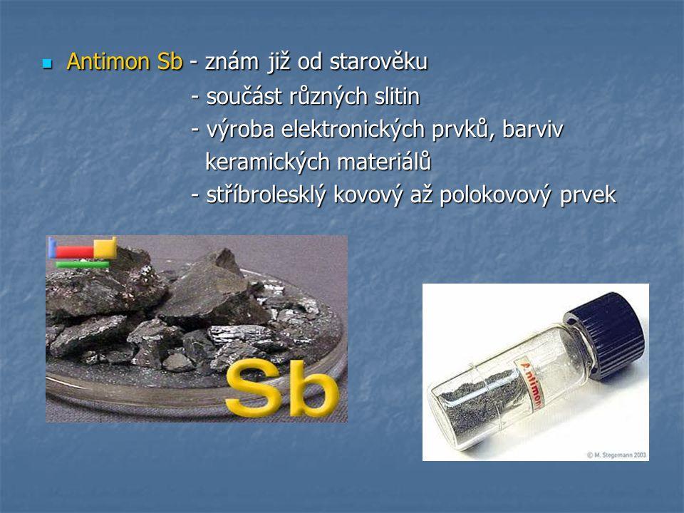 Antimon Sb - znám již od starověku Antimon Sb - znám již od starověku - součást různých slitin - součást různých slitin - výroba elektronických prvků, barviv - výroba elektronických prvků, barviv keramických materiálů keramických materiálů - stříbrolesklý kovový až polokovový prvek - stříbrolesklý kovový až polokovový prvek