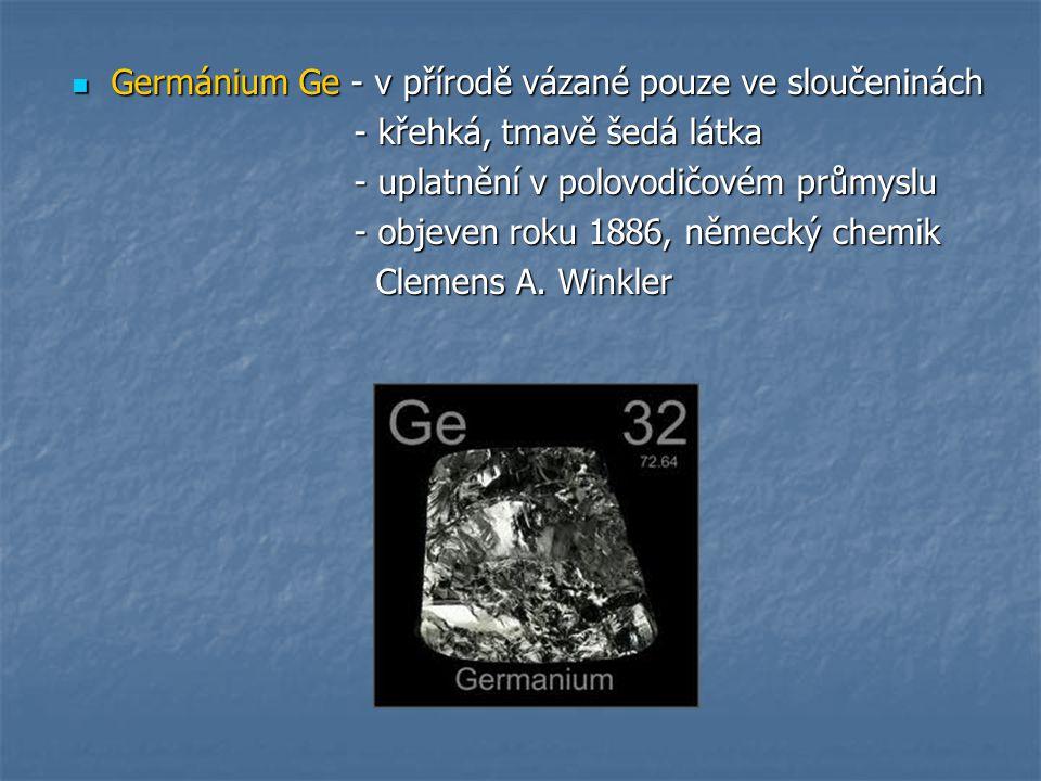 Germánium Ge - v přírodě vázané pouze ve sloučeninách Germánium Ge - v přírodě vázané pouze ve sloučeninách - křehká, tmavě šedá látka - křehká, tmavě šedá látka - uplatnění v polovodičovém průmyslu - uplatnění v polovodičovém průmyslu - objeven roku 1886, německý chemik - objeven roku 1886, německý chemik Clemens A.