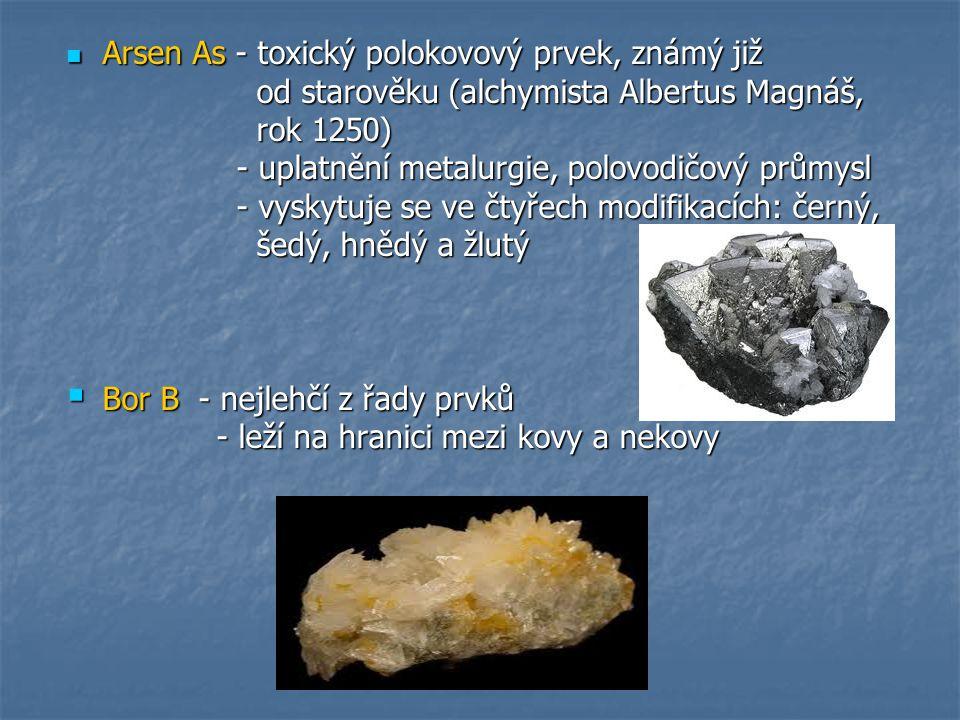 Arsen As - toxický polokovový prvek, známý již Arsen As - toxický polokovový prvek, známý již od starověku (alchymista Albertus Magnáš, od starověku (alchymista Albertus Magnáš, rok 1250) rok 1250) - uplatnění metalurgie, polovodičový průmysl - uplatnění metalurgie, polovodičový průmysl - vyskytuje se ve čtyřech modifikacích: černý, - vyskytuje se ve čtyřech modifikacích: černý, šedý, hnědý a žlutý šedý, hnědý a žlutý  Bor B - nejlehčí z řady prvků - leží na hranici mezi kovy a nekovy - leží na hranici mezi kovy a nekovy