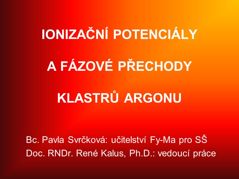IONIZAČNÍ POTENCIÁLY A FÁZOVÉ PŘECHODY KLASTRŮ ARGONU Bc. Pavla Svrčková: učitelství Fy-Ma pro SŠ Doc. RNDr. René Kalus, Ph.D.: vedoucí práce