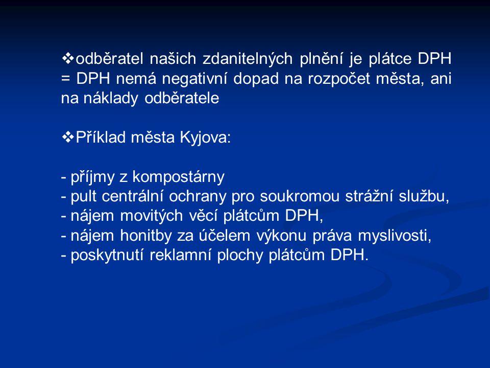  odběratel našich zdanitelných plnění je plátce DPH = DPH nemá negativní dopad na rozpočet města, ani na náklady odběratele  Příklad města Kyjova: - příjmy z kompostárny - pult centrální ochrany pro soukromou strážní službu, - nájem movitých věcí plátcům DPH, - nájem honitby za účelem výkonu práva myslivosti, - poskytnutí reklamní plochy plátcům DPH.