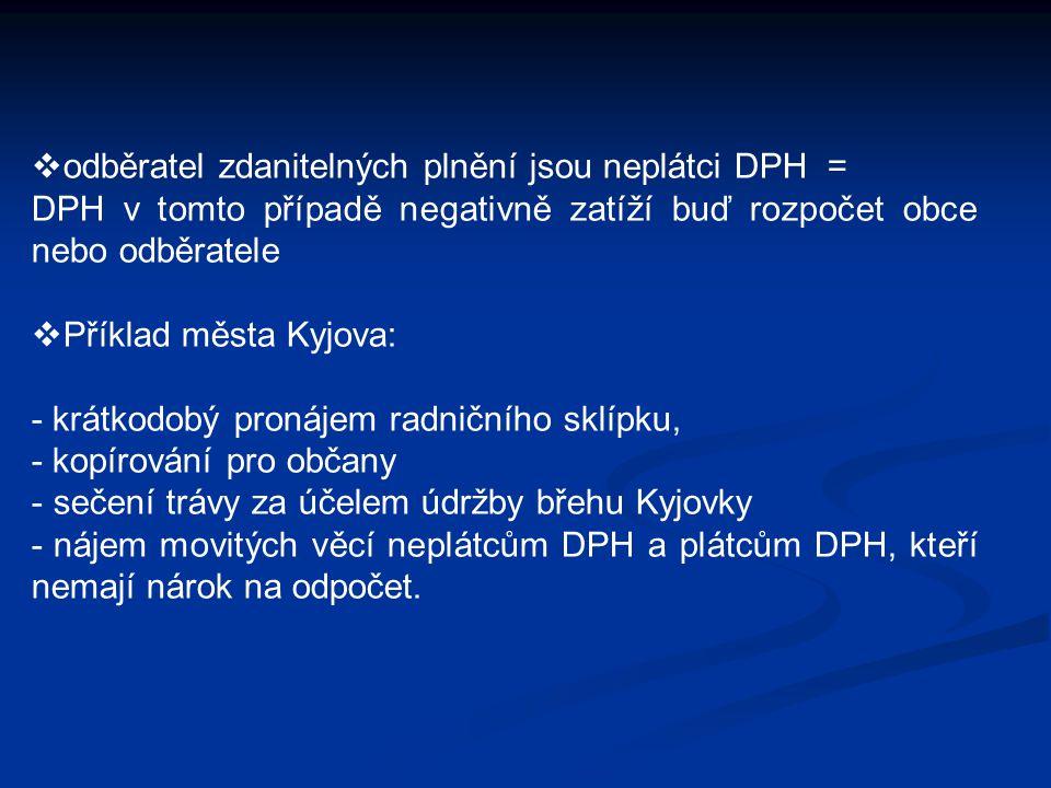  odběratel zdanitelných plnění jsou neplátci DPH = DPH v tomto případě negativně zatíží buď rozpočet obce nebo odběratele  Příklad města Kyjova: - krátkodobý pronájem radničního sklípku, - kopírování pro občany - sečení trávy za účelem údržby břehu Kyjovky - nájem movitých věcí neplátcům DPH a plátcům DPH, kteří nemají nárok na odpočet.