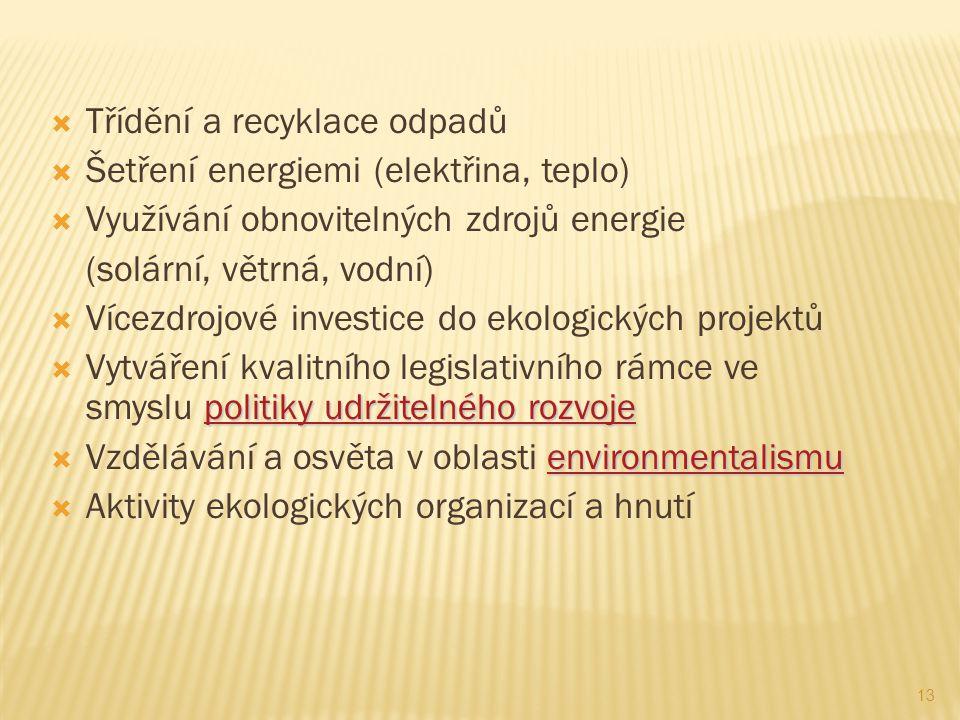 13  Třídění a recyklace odpadů  Šetření energiemi (elektřina, teplo)  Využívání obnovitelných zdrojů energie (solární, větrná, vodní)  Vícezdrojové investice do ekologických projektů politiky udržitelného rozvoje politiky udržitelného rozvoje  Vytváření kvalitního legislativního rámce ve smyslu politiky udržitelného rozvojepolitiky udržitelného rozvoje environmentalismu environmentalismu  Vzdělávání a osvěta v oblasti environmentalismuenvironmentalismu  Aktivity ekologických organizací a hnutí