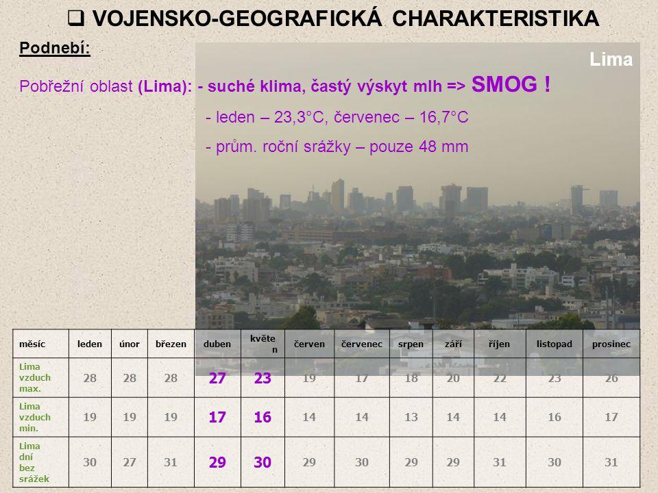  VOJENSKO-GEOGRAFICKÁ CHARAKTERISTIKA Podnebí: Pobřežní oblast (Lima): - suché klima, častý výskyt mlh => SMOG ! - leden – 23,3°C, červenec – 16,7°C