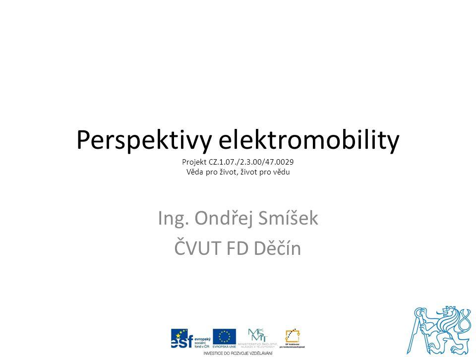 Perspektivy elektromobility Projekt CZ.1.07./2.3.00/47.0029 Věda pro život, život pro vědu Ing. Ondřej Smíšek ČVUT FD Děčín