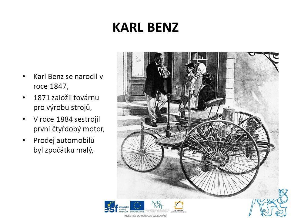 KARL BENZ Karl Benz se narodil v roce 1847, 1871 založil továrnu pro výrobu strojů, V roce 1884 sestrojil první čtyřdobý motor, Prodej automobilů byl