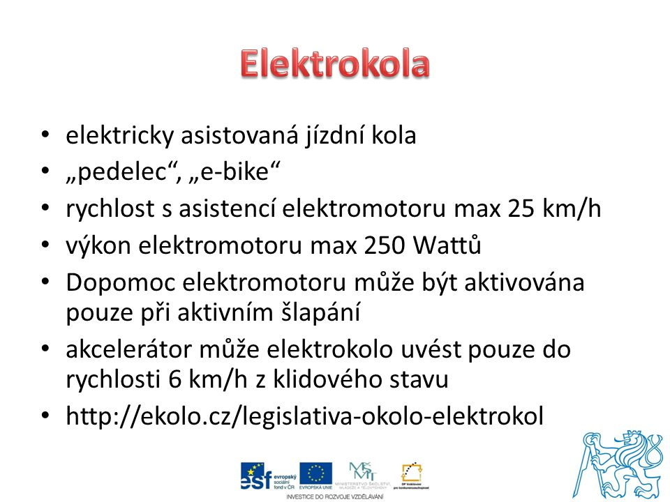 """elektricky asistovaná jízdní kola """"pedelec , """"e-bike rychlost s asistencí elektromotoru max 25 km/h výkon elektromotoru max 250 Wattů Dopomoc elektromotoru může být aktivována pouze při aktivním šlapání akcelerátor může elektrokolo uvést pouze do rychlosti 6 km/h z klidového stavu http://ekolo.cz/legislativa-okolo-elektrokol"""