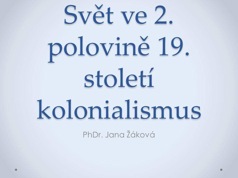 Svět ve 2. polovině 19. století kolonialismus PhDr. Jana Žáková
