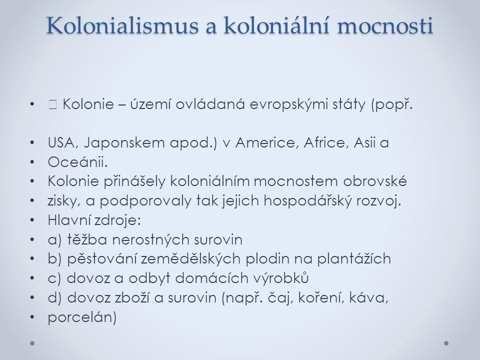 Kolonialismus a koloniální mocnosti Kolonie – území ovládaná evropskými státy (popř. USA, Japonskem apod.) v Americe, Africe, Asii a Oceánii. Kolonie