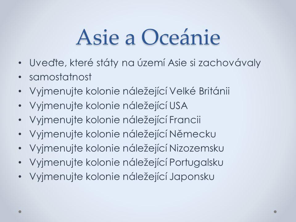 Asie a Oceánie Uveďte, které státy na území Asie si zachovávaly samostatnost Vyjmenujte kolonie náležející Velké Británii Vyjmenujte kolonie náležejíc