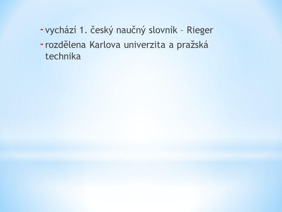 - vychází 1. český naučný slovník – Rieger - rozdělena Karlova univerzita a pražská technika