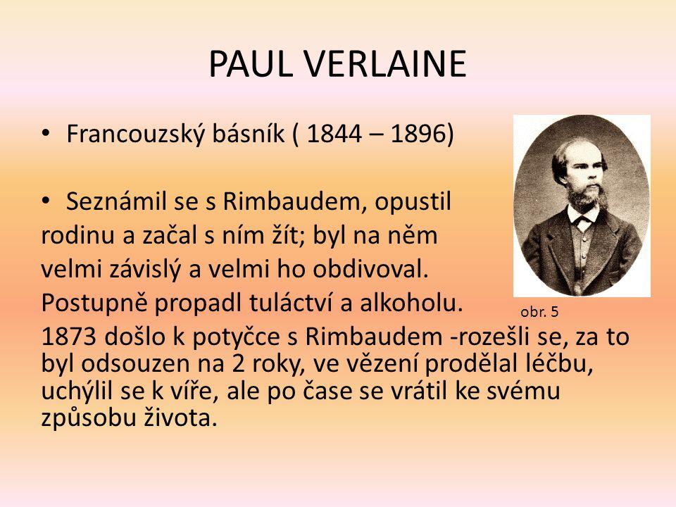 PAUL VERLAINE Francouzský básník ( 1844 – 1896) Seznámil se s Rimbaudem, opustil rodinu a začal s ním žít; byl na něm velmi závislý a velmi ho obdivov