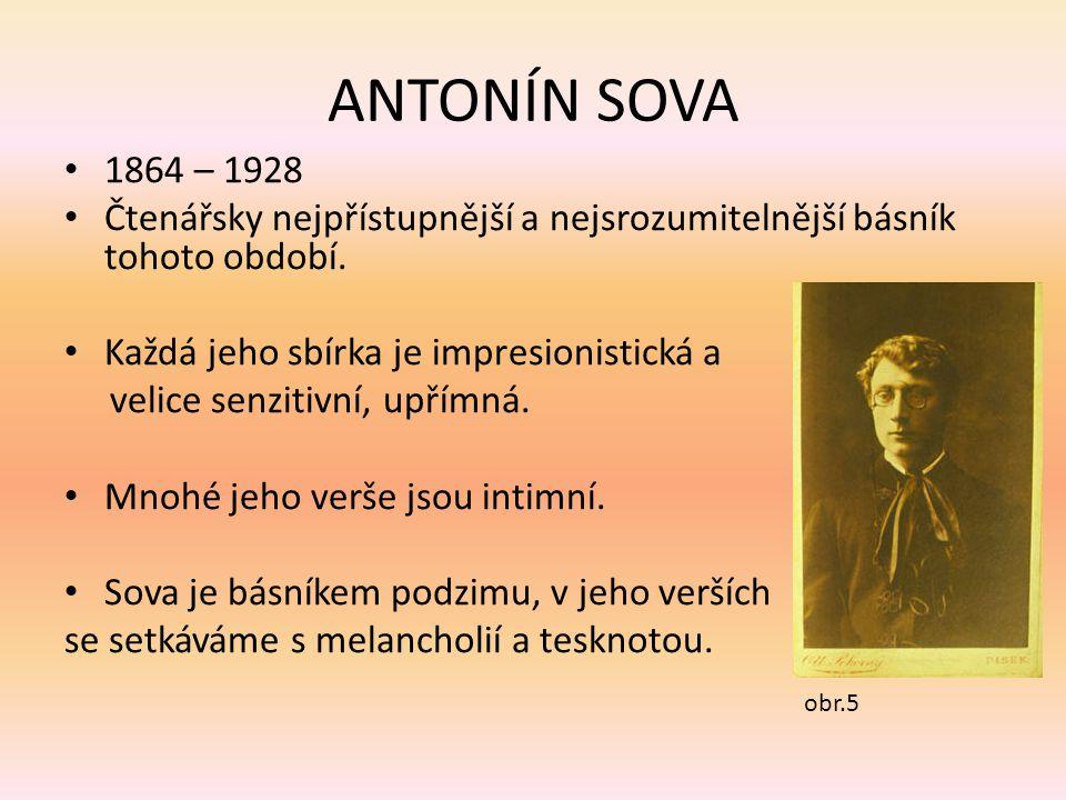ANTONÍN SOVA 1864 – 1928 Čtenářsky nejpřístupnější a nejsrozumitelnější básník tohoto období. Každá jeho sbírka je impresionistická a velice senzitivn