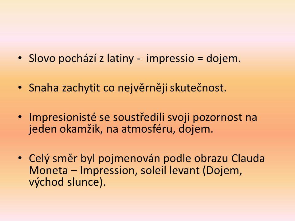 Slovo pochází z latiny - impressio = dojem. Snaha zachytit co nejvěrněji skutečnost. Impresionisté se soustředili svoji pozornost na jeden okamžik, na