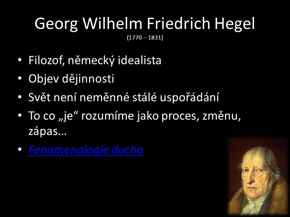 """Georg Wilhelm Friedrich Hegel (1770 – 1831) Filozof, německý idealista Objev dějinnosti Svět není neměnné stálé uspořádání To co """"je"""" rozumíme jako pr"""