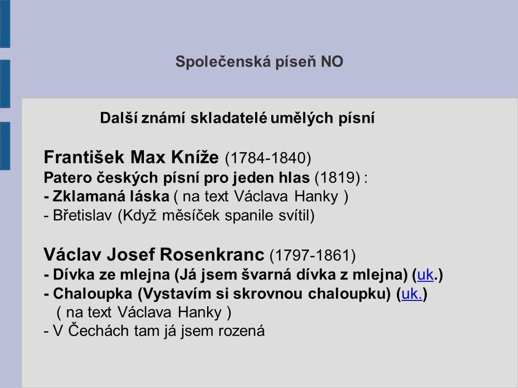 Společenská píseň NO Další známí skladatelé umělých písní František Max Kníže (1784-1840) Patero českých písní pro jeden hlas (1819) : - Zklamaná lásk