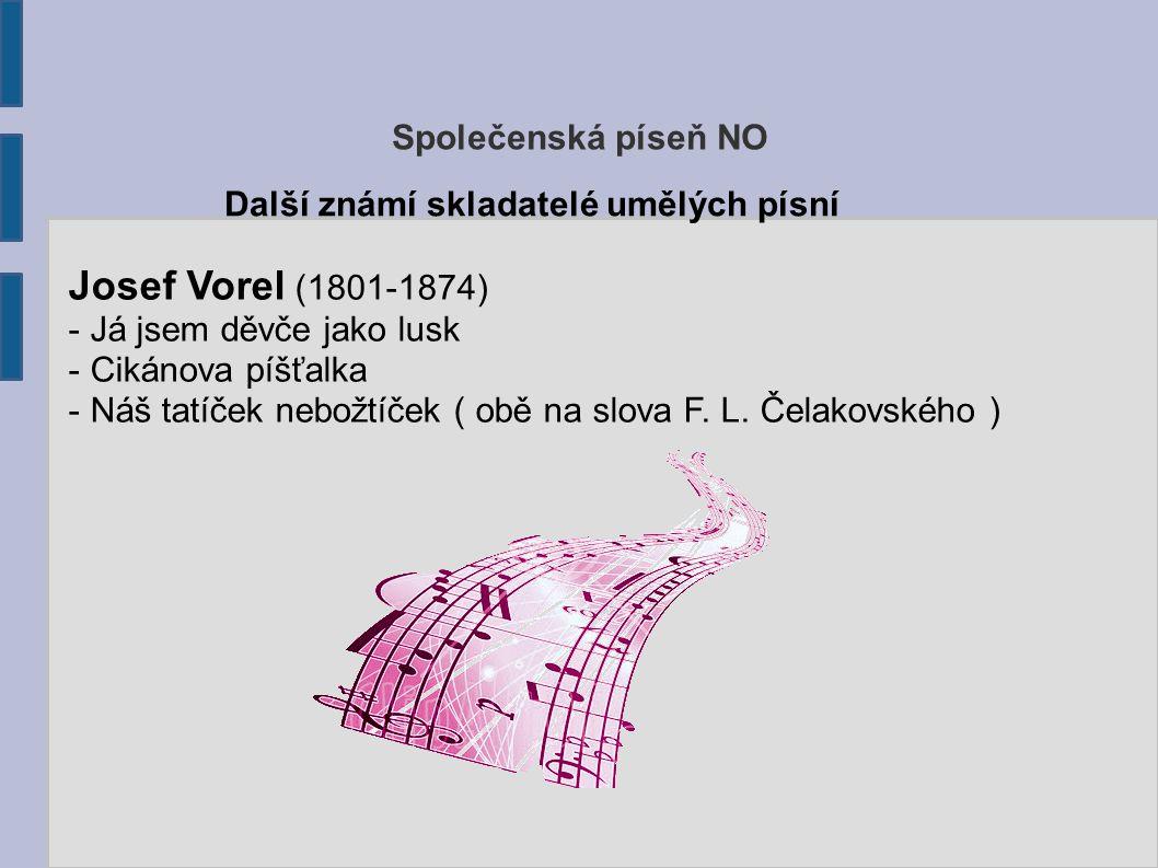 Společenská píseň NO Další známí skladatelé umělých písní Josef Vorel (1801-1874) - Já jsem děvče jako lusk - Cikánova píšťalka - Náš tatíček nebožtíč