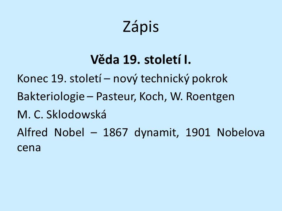 Zápis Věda 19. století I. Konec 19. století – nový technický pokrok Bakteriologie – Pasteur, Koch, W. Roentgen M. C. Sklodowská Alfred Nobel – 1867 dy